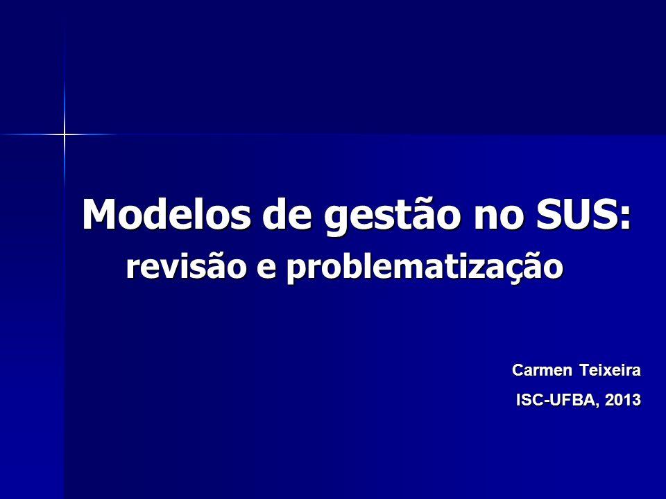 Modelos de gestão no SUS: revisão e problematização Carmen Teixeira ISC-UFBA, 2013