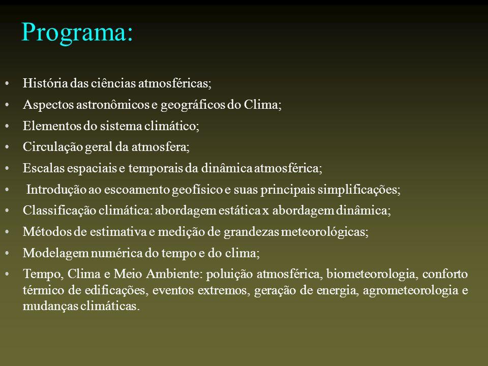 Programa: História das ciências atmosféricas; Aspectos astronômicos e geográficos do Clima; Elementos do sistema climático; Circulação geral da atmosfera; Escalas espaciais e temporais da dinâmica atmosférica; Introdução ao escoamento geofísico e suas principais simplificações; Classificação climática: abordagem estática x abordagem dinâmica; Métodos de estimativa e medição de grandezas meteorológicas; Modelagem numérica do tempo e do clima; Tempo, Clima e Meio Ambiente: poluição atmosférica, biometeorologia, conforto térmico de edificações, eventos extremos, geração de energia, agrometeorologia e mudanças climáticas.