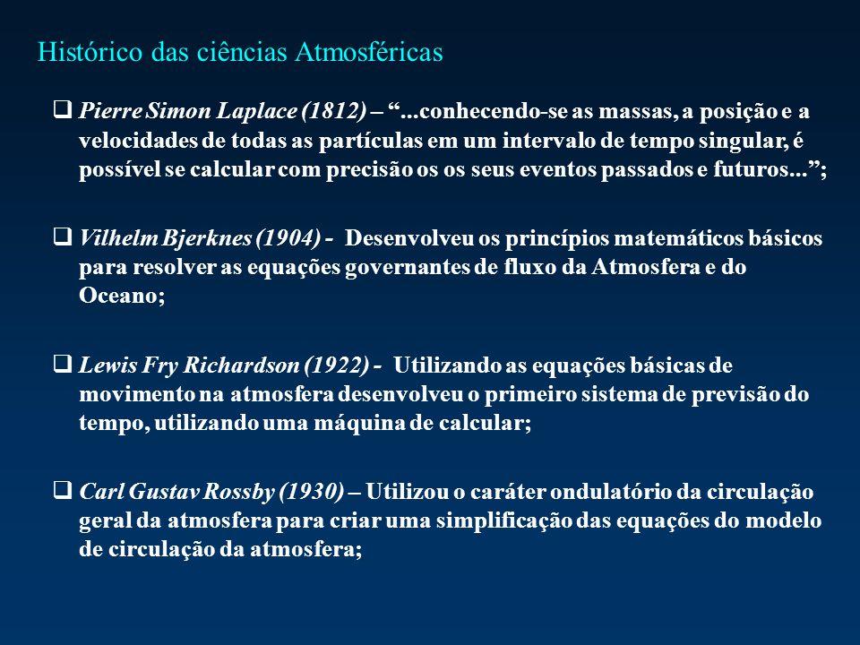 Pierre Simon Laplace (1812) –...conhecendo-se as massas, a posição e a velocidades de todas as partículas em um intervalo de tempo singular, é possível se calcular com precisão os os seus eventos passados e futuros...; Vilhelm Bjerknes (1904) - Desenvolveu os princípios matemáticos básicos para resolver as equações governantes de fluxo da Atmosfera e do Oceano; Lewis Fry Richardson (1922) - Utilizando as equações básicas de movimento na atmosfera desenvolveu o primeiro sistema de previsão do tempo, utilizando uma máquina de calcular; Carl Gustav Rossby (1930) – Utilizou o caráter ondulatório da circulação geral da atmosfera para criar uma simplificação das equações do modelo de circulação da atmosfera; Histórico das ciências Atmosféricas