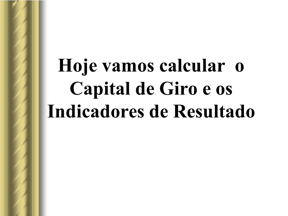 Hoje vamos calcular o Capital de Giro e os Indicadores de Resultado