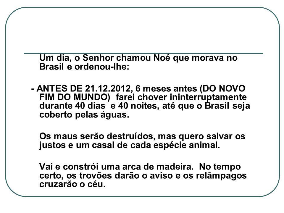 Um dia, o Senhor chamou Noé que morava no Brasil e ordenou-lhe: - ANTES DE 21.12.2012, 6 meses antes (DO NOVO FIM DO MUNDO) farei chover ininterruptam