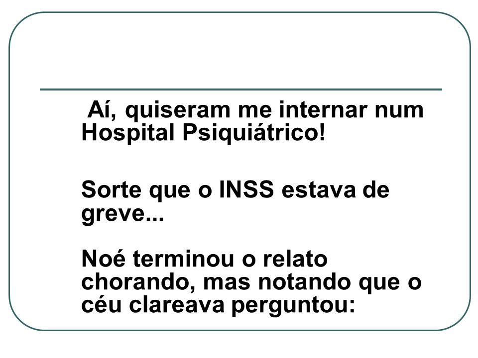 Aí, quiseram me internar num Hospital Psiquiátrico! Sorte que o INSS estava de greve... Noé terminou o relato chorando, mas notando que o céu clareava