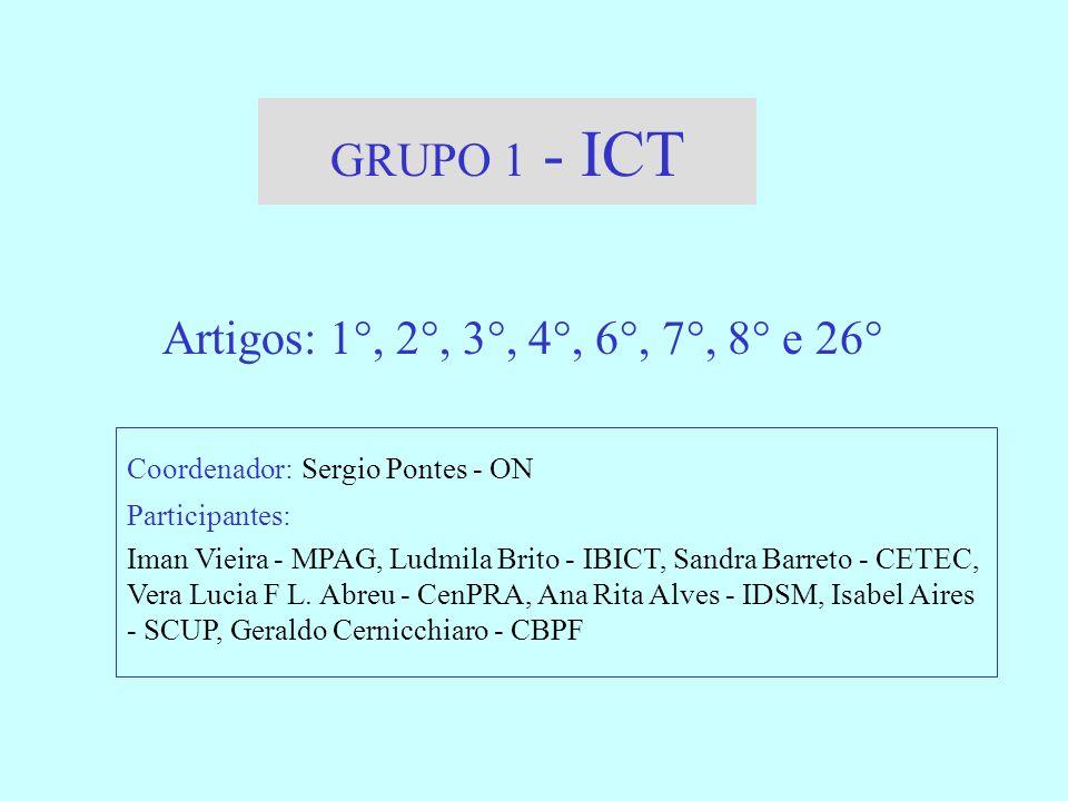 GRUPO 1 - ICT Artigos: 1°, 2°, 3°, 4°, 6°, 7°, 8° e 26° Coordenador: Sergio Pontes - ON Participantes: Iman Vieira - MPAG, Ludmila Brito - IBICT, Sandra Barreto - CETEC, Vera Lucia F L.