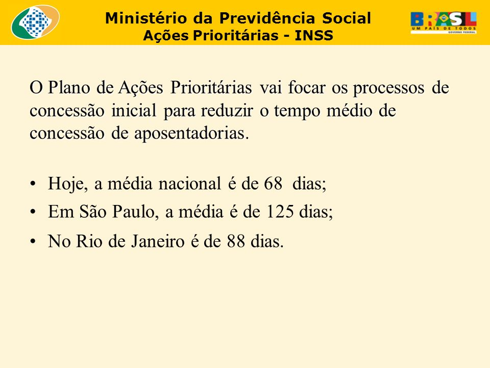 Ministério da Previdência Social Ações Prioritárias - INSS O Plano de Ações Prioritárias vai focar os processos de concessão inicial para reduzir o tempo médio de concessão de aposentadorias.