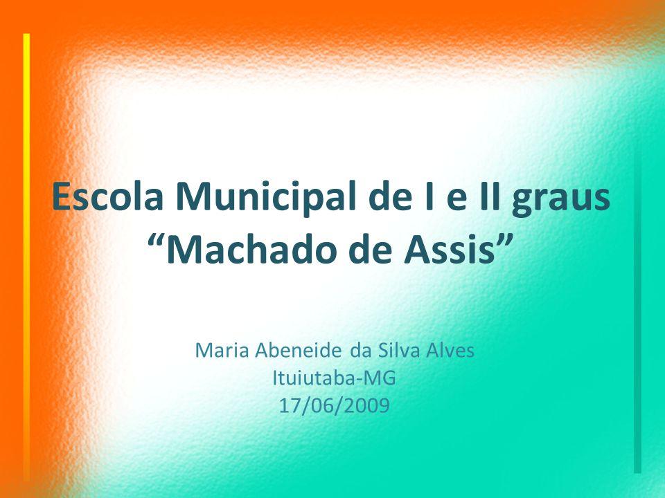 Escola Municipal de I e II graus Machado de Assis Maria Abeneide da Silva Alves Ituiutaba-MG 17/06/2009