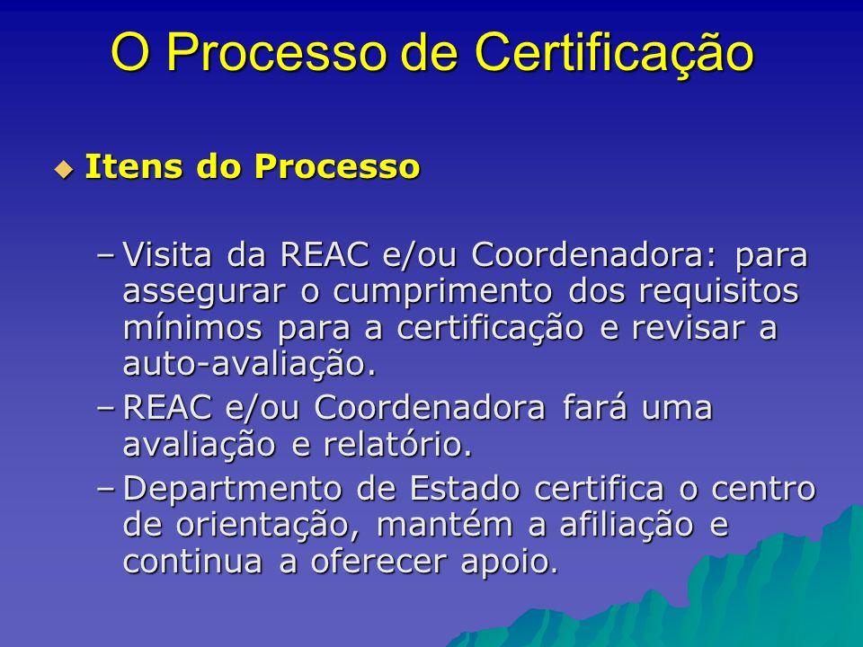 O Processo de Certificação Itens do Processo Itens do Processo –Visita da REAC e/ou Coordenadora: para assegurar o cumprimento dos requisitos mínimos para a certificação e revisar a auto-avaliação.