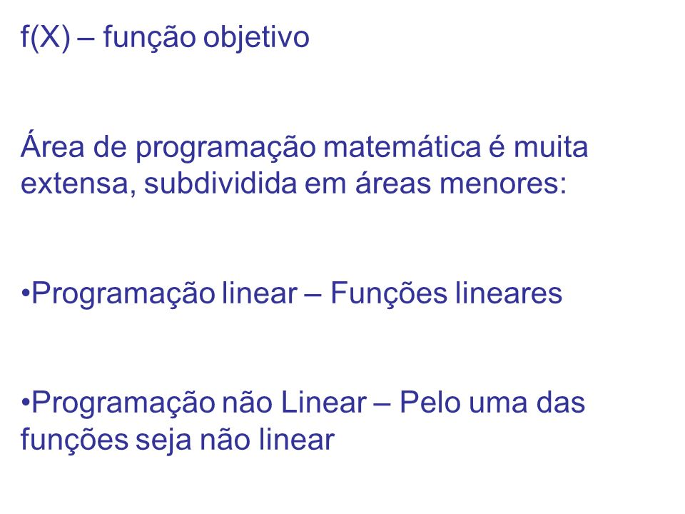 f(X) – função objetivo Área de programação matemática é muita extensa, subdividida em áreas menores: Programação linear – Funções lineares Programação