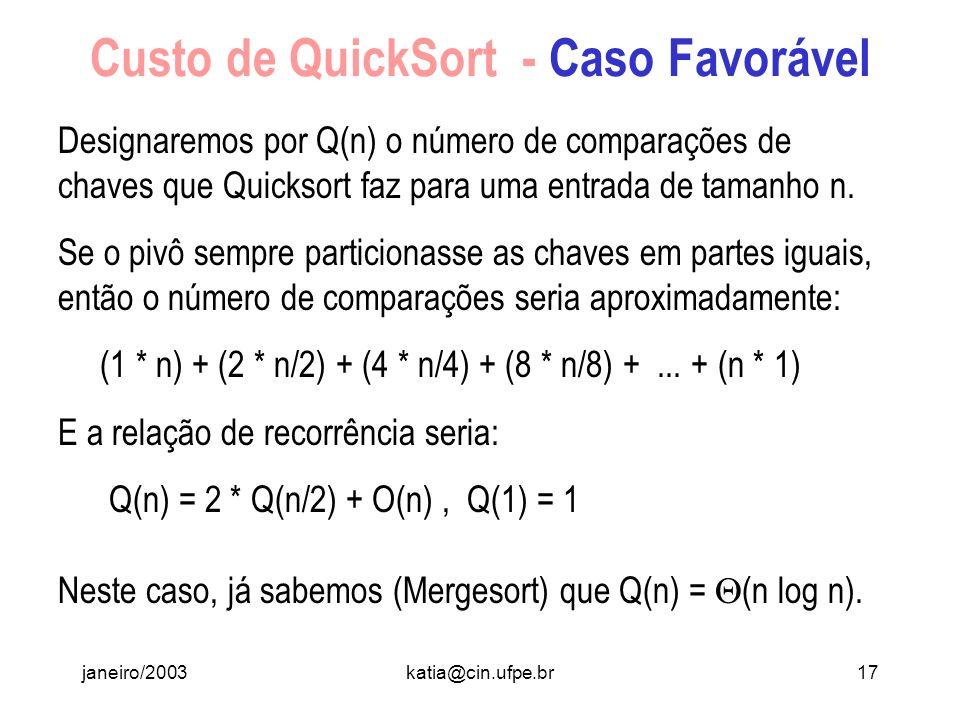 janeiro/2003katia@cin.ufpe.br16 Custo de QuickSort - Caso Desfavorável Se a posição do pivô no array ordenado está sempre ou muito próximo do início o