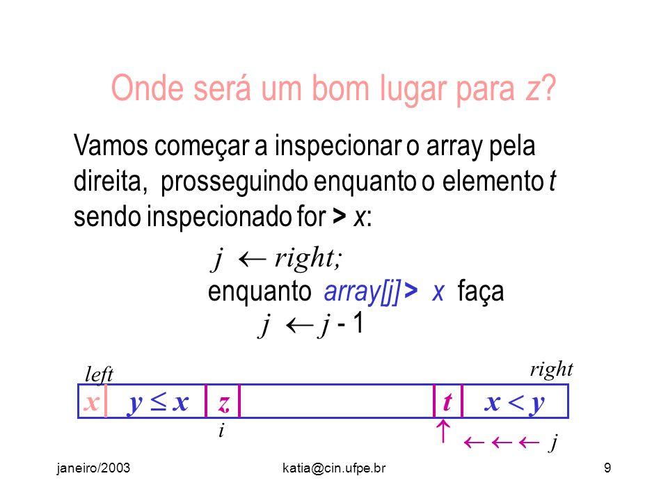 janeiro/2003katia@cin.ufpe.br8 Onde devemos colocar o elemento z ? Observe que na última posição do array pode haver um outro elemento t com t > x. Se