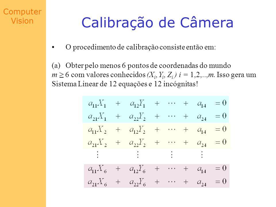 Computer Vision Calibração de Câmera O procedimento de calibração consiste então em: (a)Obter pelo menos 6 pontos de coordenadas do mundo m 6 com valo