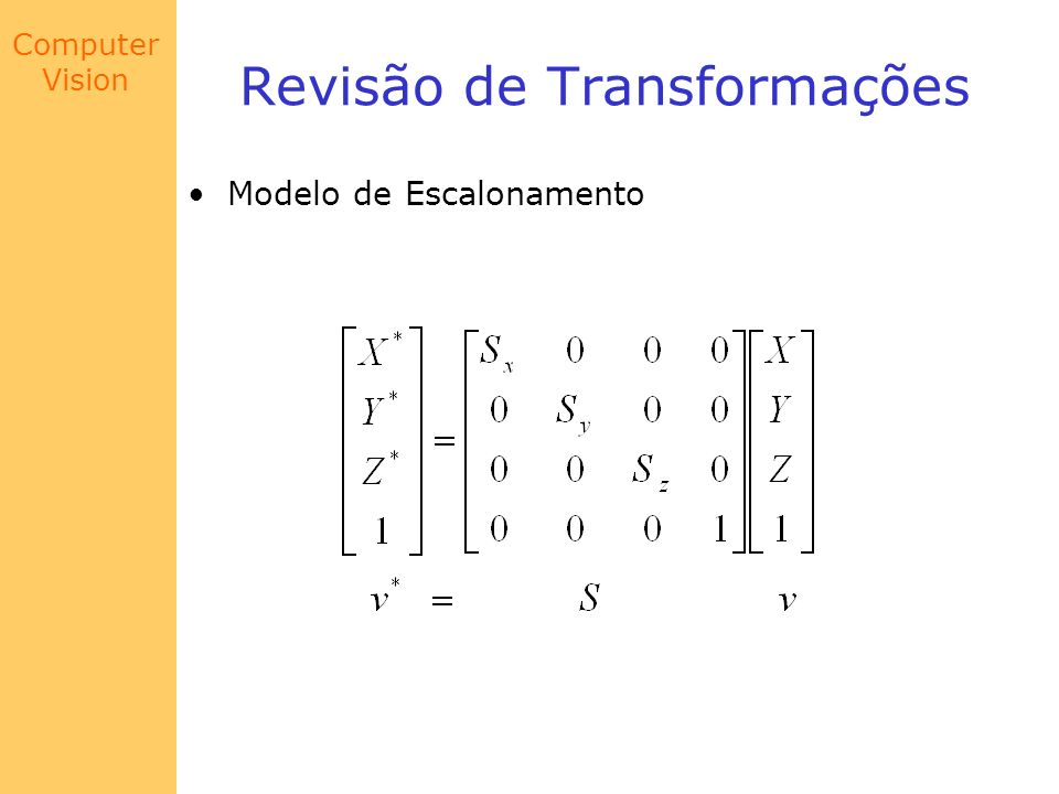 Computer Vision Modelo de Câmera Exemplo Suponha que queiramos encontrar as coordenadas de um dos cantos do bloco da figura abaixo: Nessa posição, a câmera foi Transladada apenas no eixo Z de Z 0 = 1 m; rotacionado no no mesmo eixo de α = 135 o ; rotacionado no eixo X de β = 135 o ; e deslocado no Suporte segundo o vetor r = (0.03, 0.02, 0.035) m.
