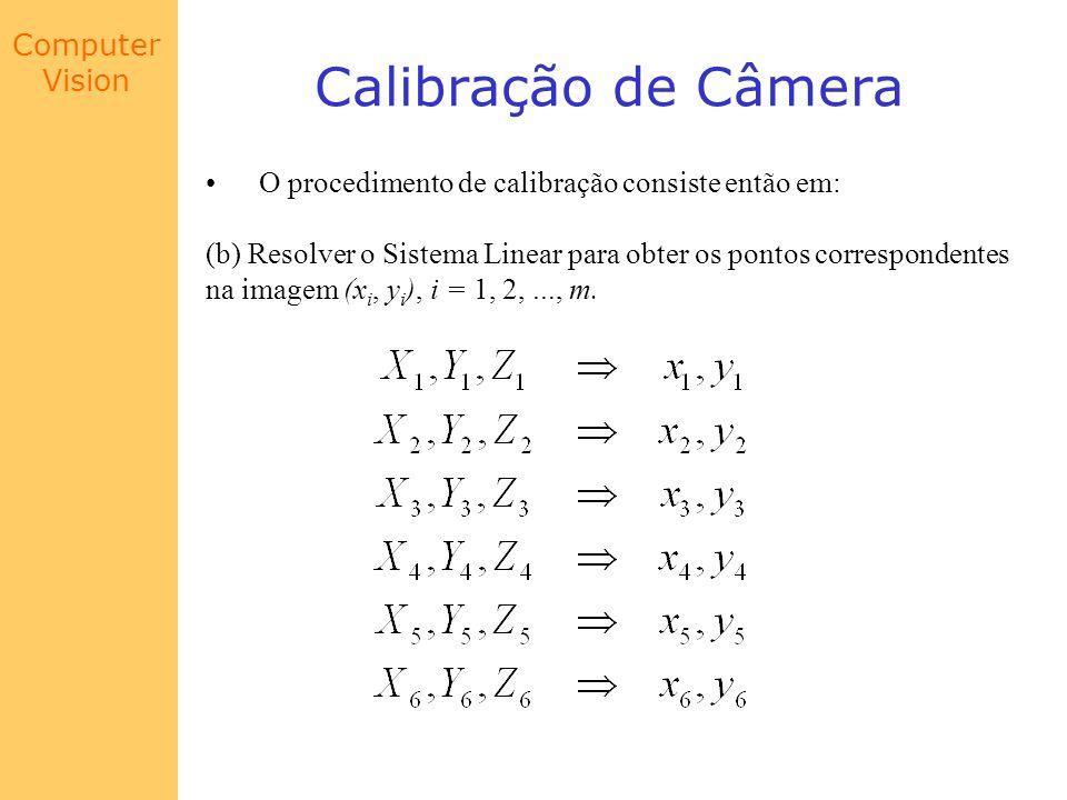 Computer Vision Calibração de Câmera O procedimento de calibração consiste então em: (b) Resolver o Sistema Linear para obter os pontos correspondente