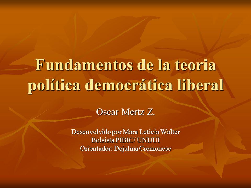 Fundamentos de la teoria política democrática liberal Oscar Mertz Z. Desenvolvido por Mara Leticia Walter Bolsista PIBIC/ UNIJUI Orientador: Dejalma C