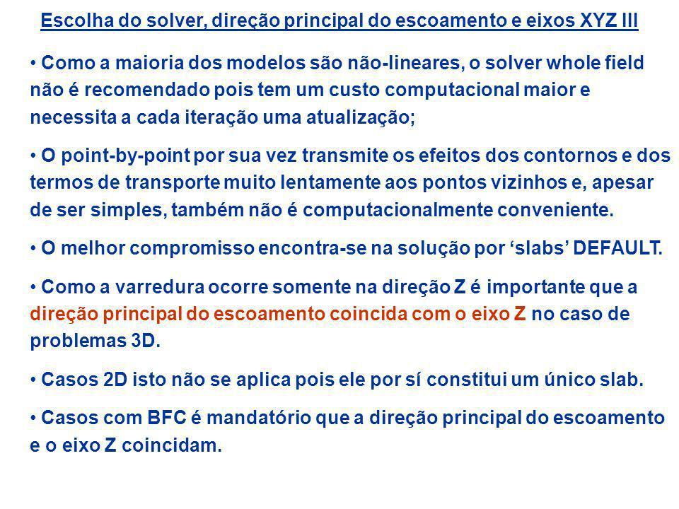 Escolha do solver, direção principal do escoamento e eixos XYZ III Como a maioria dos modelos são não-lineares, o solver whole field não é recomendado
