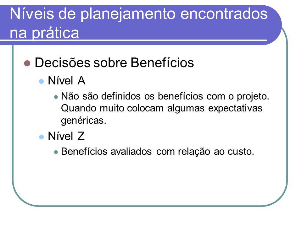 Níveis de planejamento encontrados na prática Decisões sobre Benefícios Nível A Não são definidos os benefícios com o projeto. Quando muito colocam al
