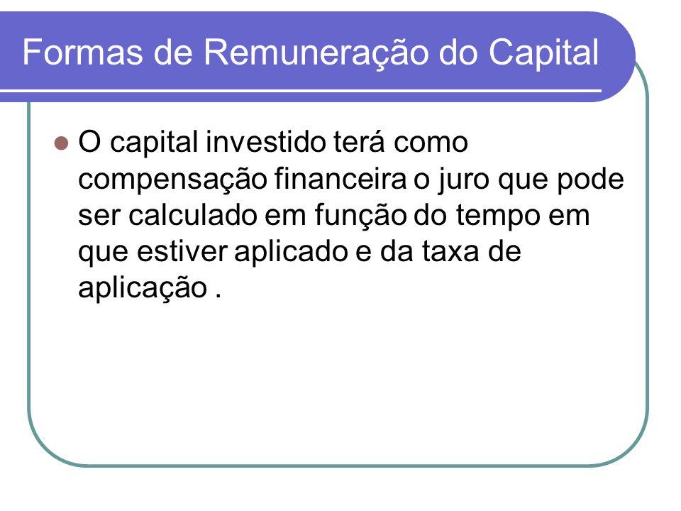 Formas de Remuneração do Capital O capital investido terá como compensação financeira o juro que pode ser calculado em função do tempo em que estiver