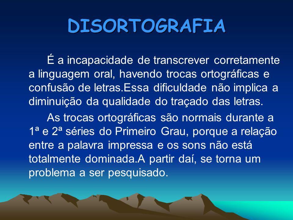 DISORTOGRAFIA É a incapacidade de transcrever corretamente a linguagem oral, havendo trocas ortográficas e confusão de letras.Essa dificuldade não imp