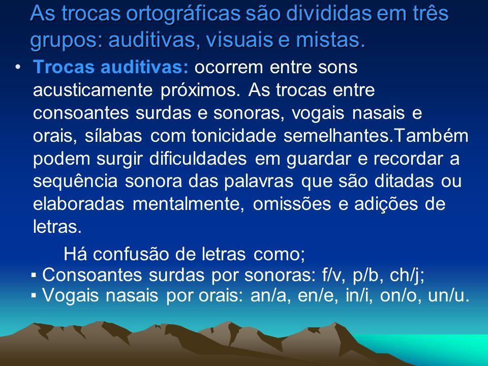 As trocas ortográficas são divididas em três grupos: auditivas, visuais e mistas. Trocas auditivas: ocorrem entre sons acusticamente próximos. As troc