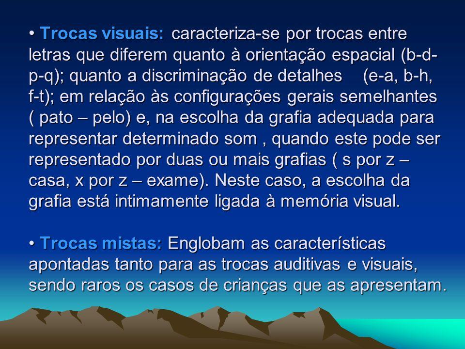 Trocas visuais: caracteriza-se por trocas entre letras que diferem quanto à orientação espacial (b-d- p-q); quanto a discriminação de detalhes (e-a, b
