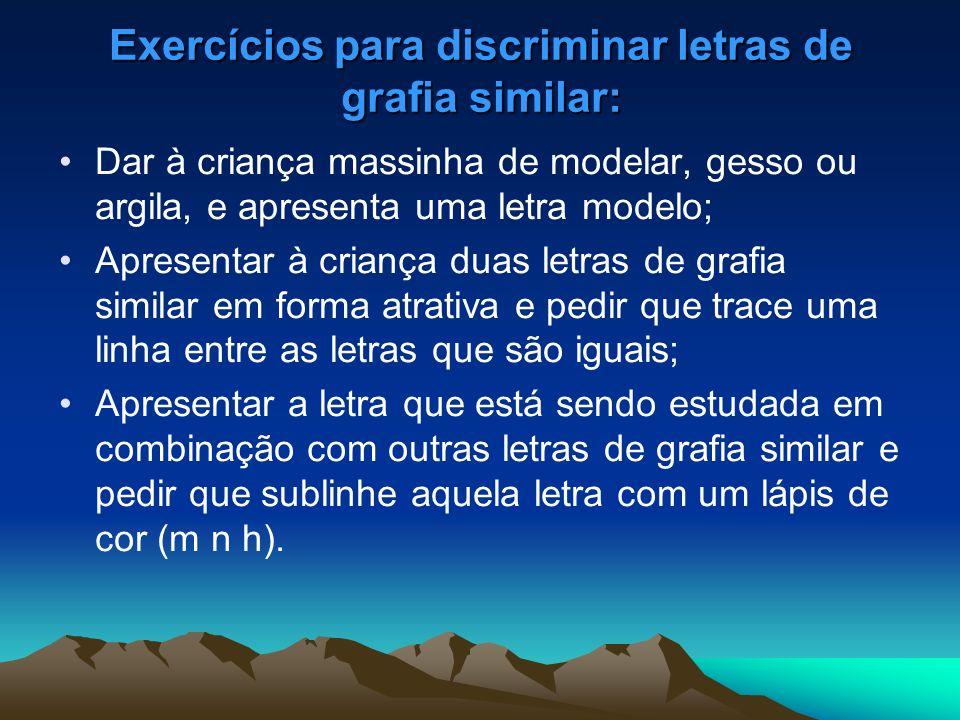 Exercícios para discriminar letras de grafia similar: Dar à criança massinha de modelar, gesso ou argila, e apresenta uma letra modelo; Apresentar à c