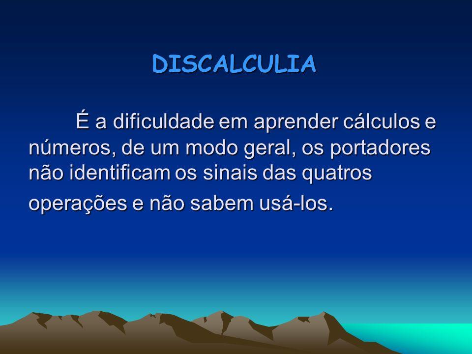 DISCALCULIA É a dificuldade em aprender cálculos e números, de um modo geral, os portadores não identificam os sinais das quatros operações e não sabe