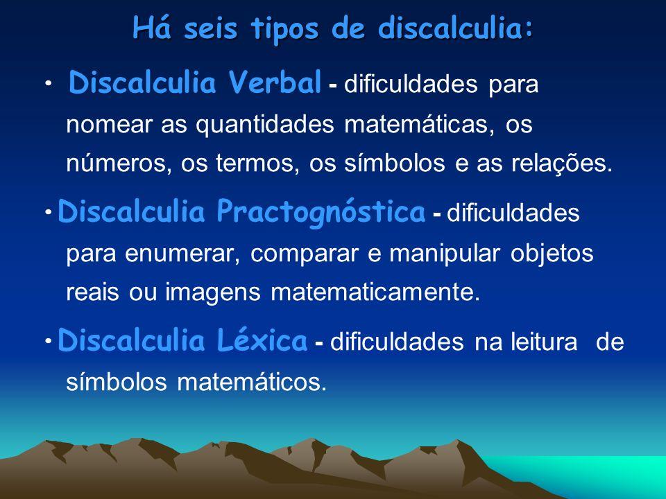 Há seis tipos de discalculia: Discalculia Verbal - dificuldades para nomear as quantidades matemáticas, os números, os termos, os símbolos e as relaçõ