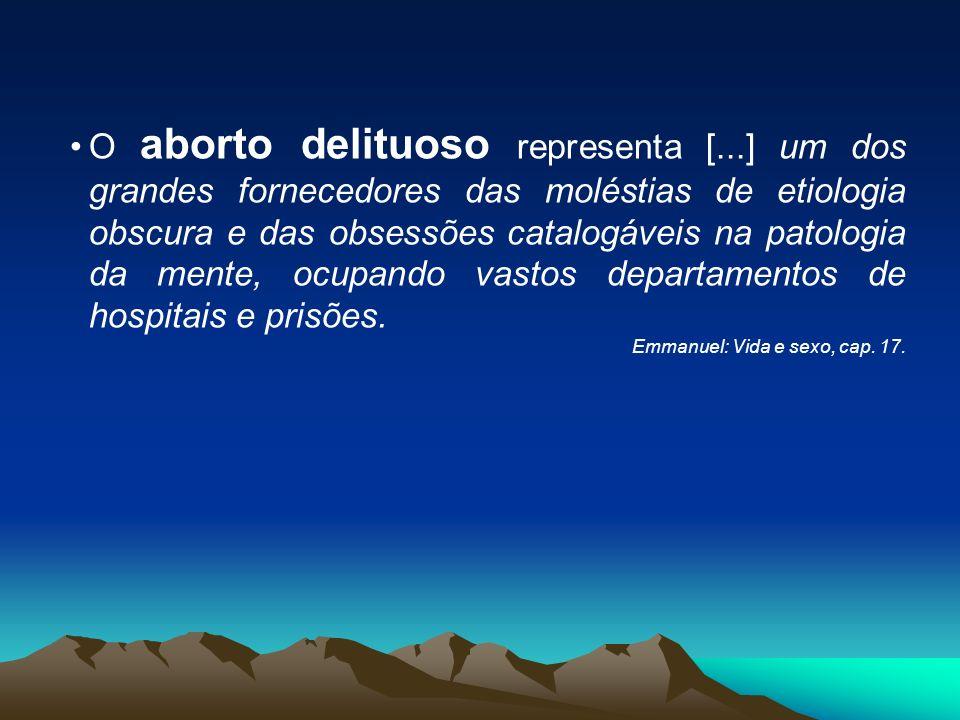 O aborto delituoso representa [...] um dos grandes fornecedores das moléstias de etiologia obscura e das obsessões catalogáveis na patologia da mente,