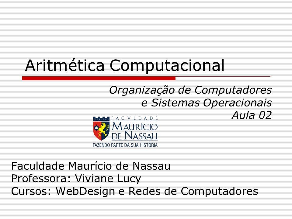 Aritmética Computacional Organização de Computadores e Sistemas Operacionais Aula 02 Faculdade Maurício de Nassau Professora: Viviane Lucy Cursos: Web