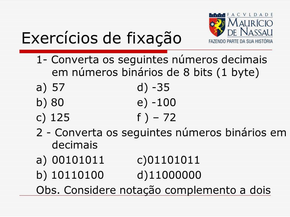 Exercícios de fixação 1- Converta os seguintes números decimais em números binários de 8 bits (1 byte) a)57 d) -35 b) 80e) -100 c) 125f ) – 72 2 - Con
