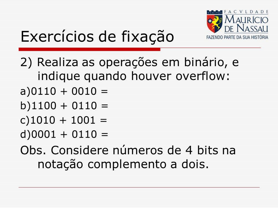 Exercícios de fixação 2) Realiza as operações em binário, e indique quando houver overflow: a)0110 + 0010 = b)1100 + 0110 = c)1010 + 1001 = d)0001 + 0