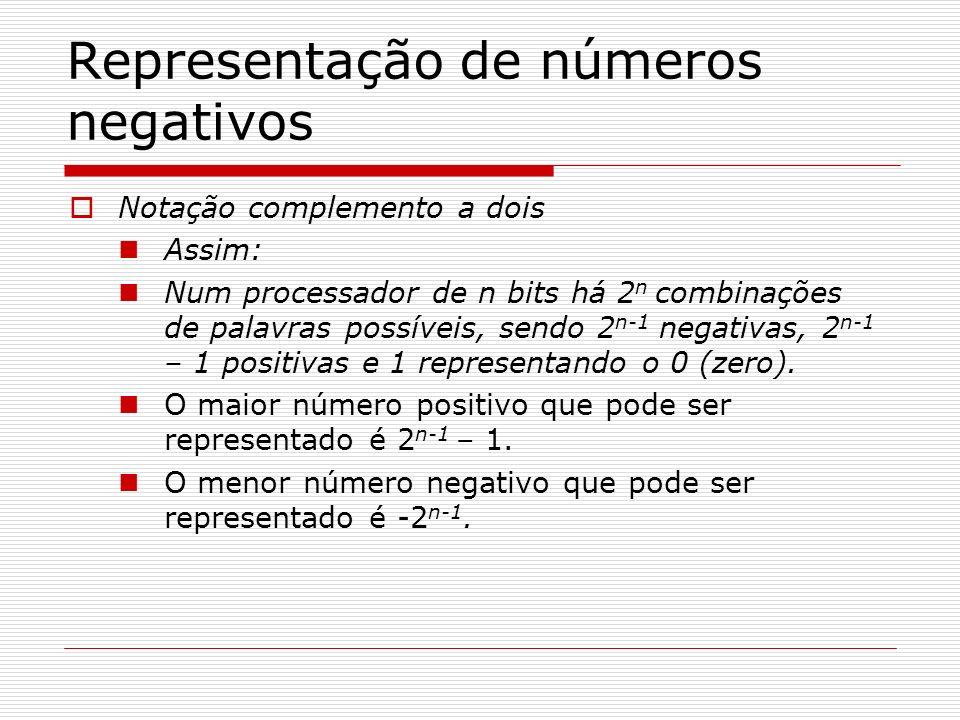 Representação de números negativos Notação complemento a dois Assim: Num processador de n bits há 2 n combinações de palavras possíveis, sendo 2 n-1 n