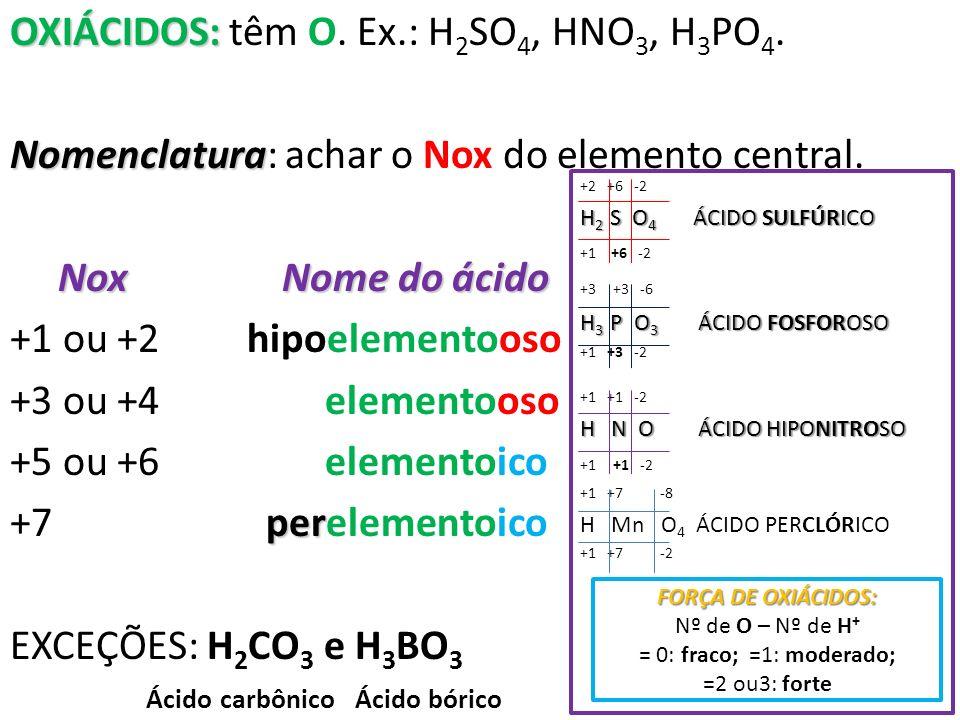 OXIÁCIDOS: OXIÁCIDOS: têm O. Ex.: H 2 SO 4, HNO 3, H 3 PO 4. Nomenclatura Nomenclatura: achar o Nox do elemento central. Nox Nome do ácido +1 ou +2 hi