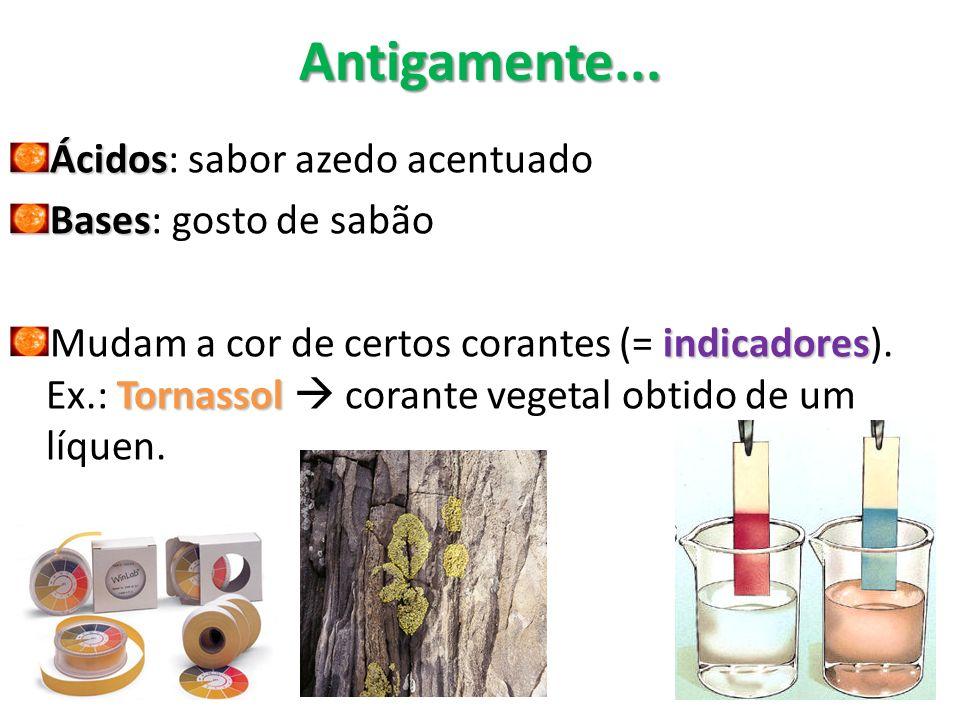 Antigamente... Ácidos Ácidos: sabor azedo acentuado Bases Bases: gosto de sabão indicadores Tornassol Mudam a cor de certos corantes (= indicadores).
