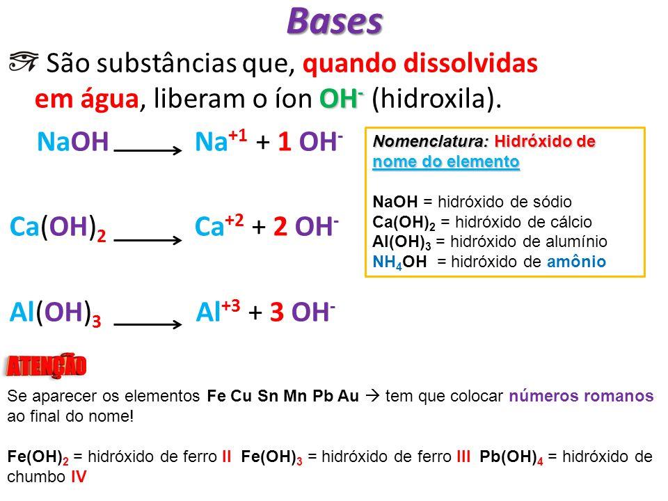 Bases OH - São substâncias que, quando dissolvidas em água, liberam o íon OH - (hidroxila). NaOH Na +1 + 1 OH - Ca(OH) 2 Ca +2 + 2 OH - Al(OH) 3 Al +3