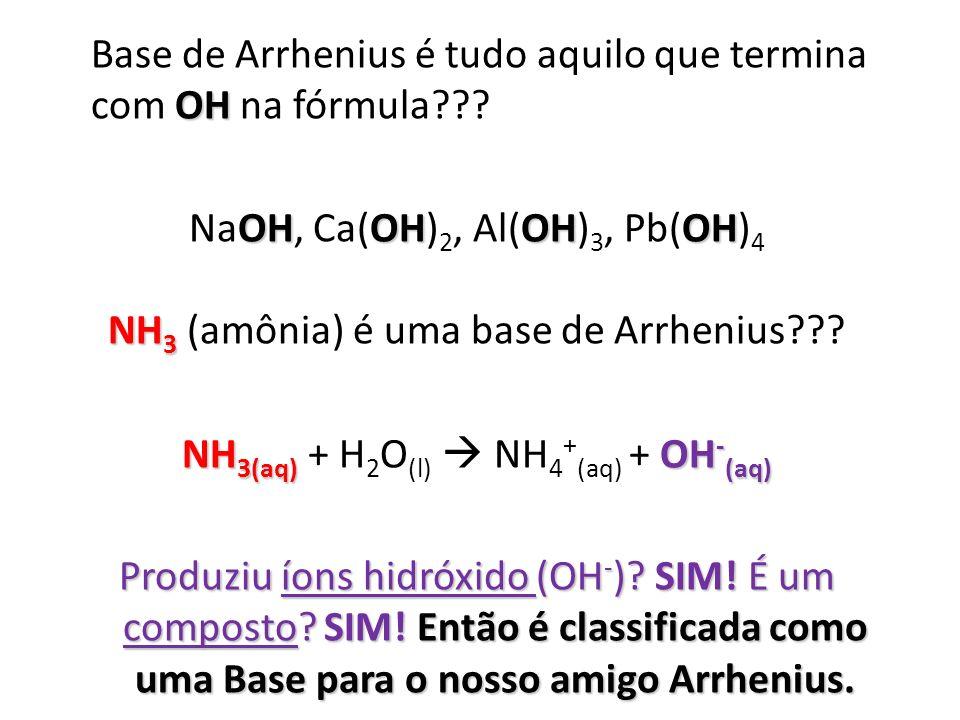 OH Base de Arrhenius é tudo aquilo que termina com OH na fórmula??? OHOHOHOH NaOH, Ca(OH) 2, Al(OH) 3, Pb(OH) 4 NH 3 NH 3 (amônia) é uma base de Arrhe