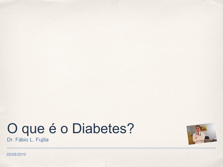 03/05/2010 O que é o Diabetes Dr. Fábio L. Fujita