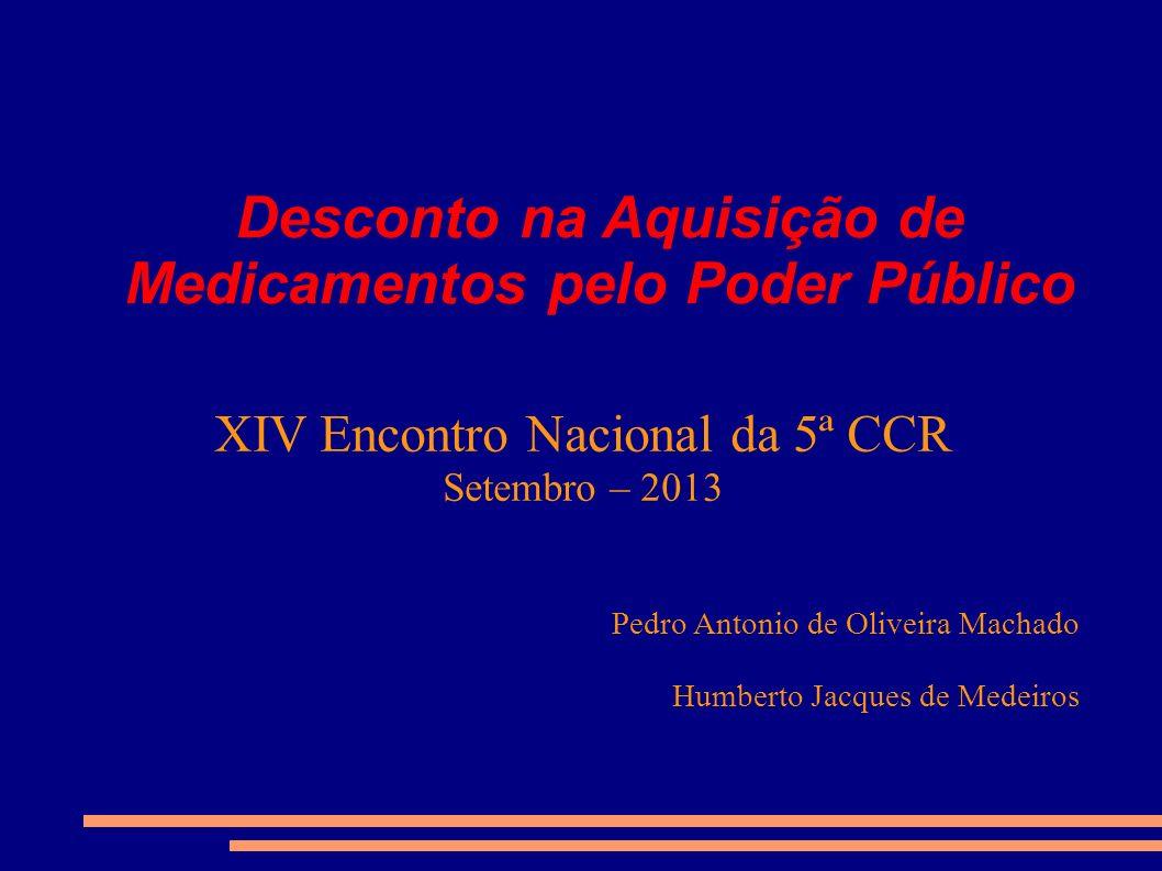 Desconto na Aquisição de Medicamentos pelo Poder Público XIV Encontro Nacional da 5ª CCR Setembro – 2013 Pedro Antonio de Oliveira Machado Humberto Ja