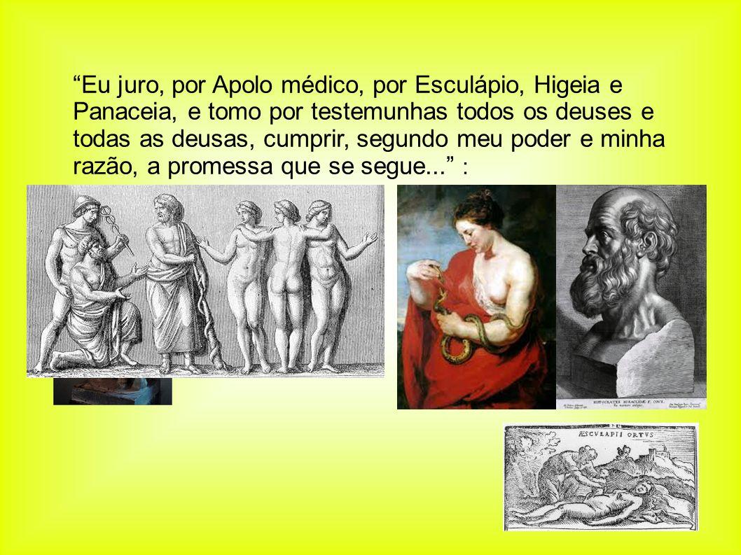 Eu juro, por Apolo médico, por Esculápio, Higeia e Panaceia, e tomo por testemunhas todos os deuses e todas as deusas, cumprir, segundo meu poder e mi