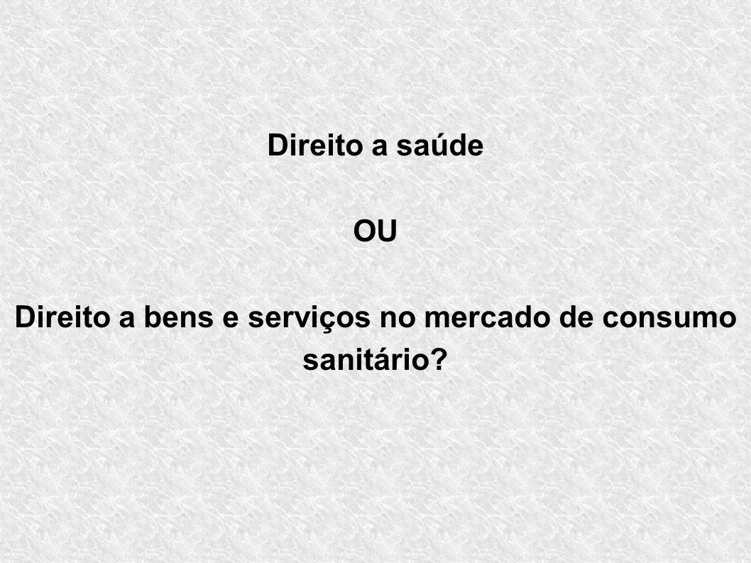 Direito a saúde OU Direito a bens e serviços no mercado de consumo sanitário?