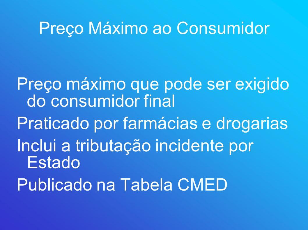 Preço Máximo ao Consumidor Preço máximo que pode ser exigido do consumidor final Praticado por farmácias e drogarias Inclui a tributação incidente por