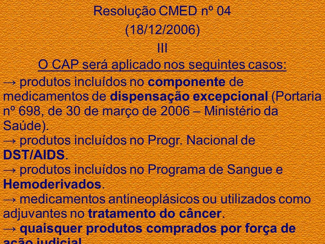 Resolução CMED nº 04 (18/12/2006) III O CAP será aplicado nos seguintes casos: produtos incluídos no componente de medicamentos de dispensação excepci