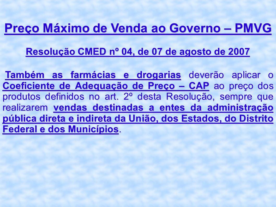 Preço Máximo de Venda ao Governo – PMVG Resolução CMED nº 04, de 07 de agosto de 2007 Também as farmácias e drogarias deverão aplicar o Coeficiente de