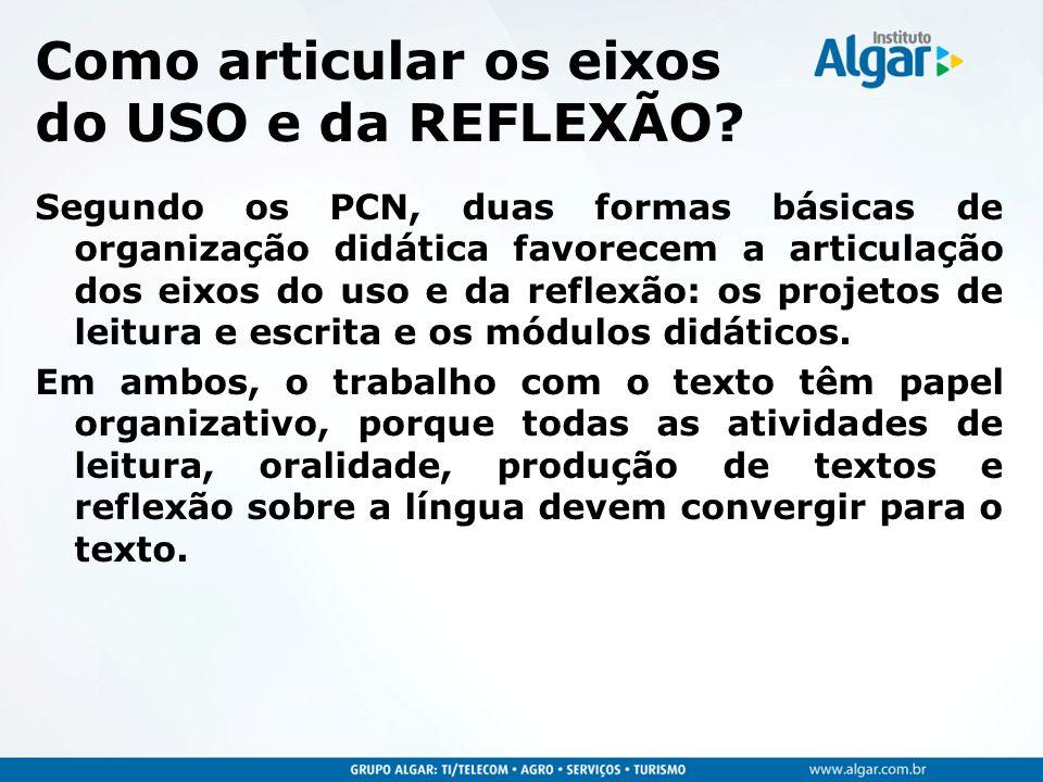 Como articular os eixos do USO e da REFLEXÃO? Segundo os PCN, duas formas básicas de organização didática favorecem a articulação dos eixos do uso e d
