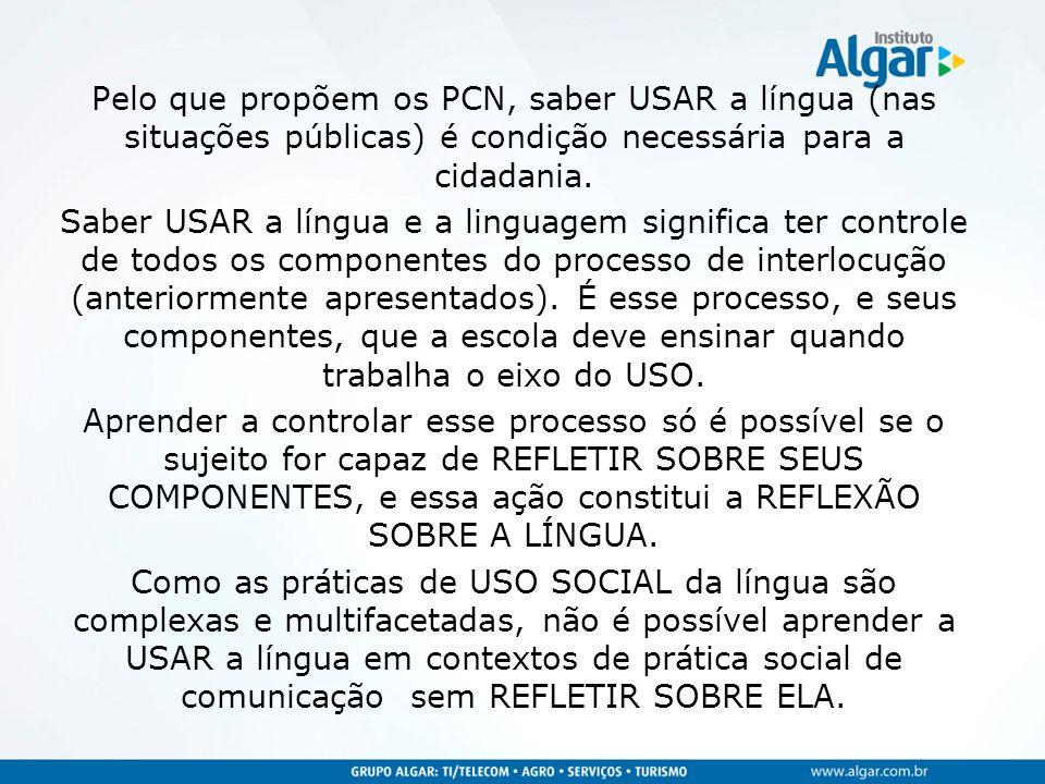 Pelo que propõem os PCN, saber USAR a língua (nas situações públicas) é condição necessária para a cidadania. Saber USAR a língua e a linguagem signif