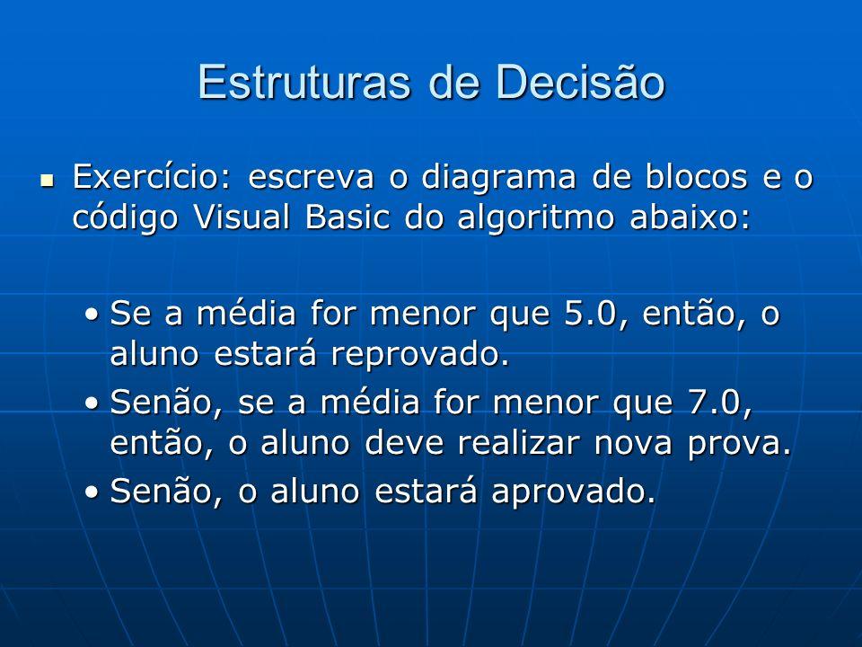 Estruturas de Decisão Exercício: escreva o diagrama de blocos e o código Visual Basic do algoritmo abaixo: Exercício: escreva o diagrama de blocos e o