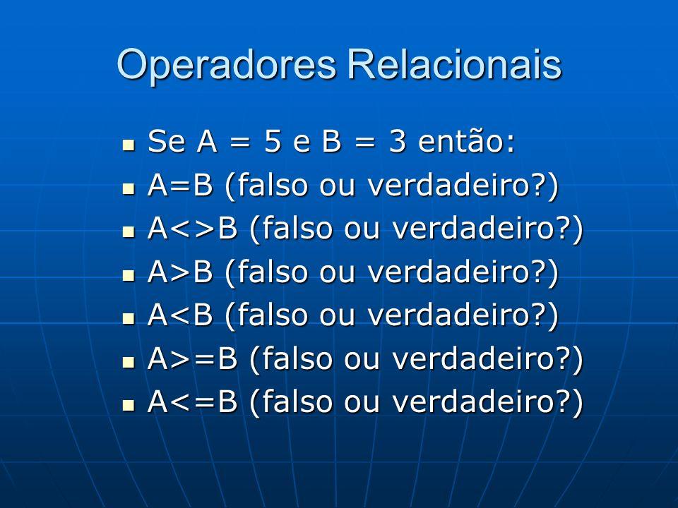 Operadores Relacionais Se A = 5 e B = 3 então: Se A = 5 e B = 3 então: A=B (falso ou verdadeiro?) A=B (falso ou verdadeiro?) A<>B (falso ou verdadeiro