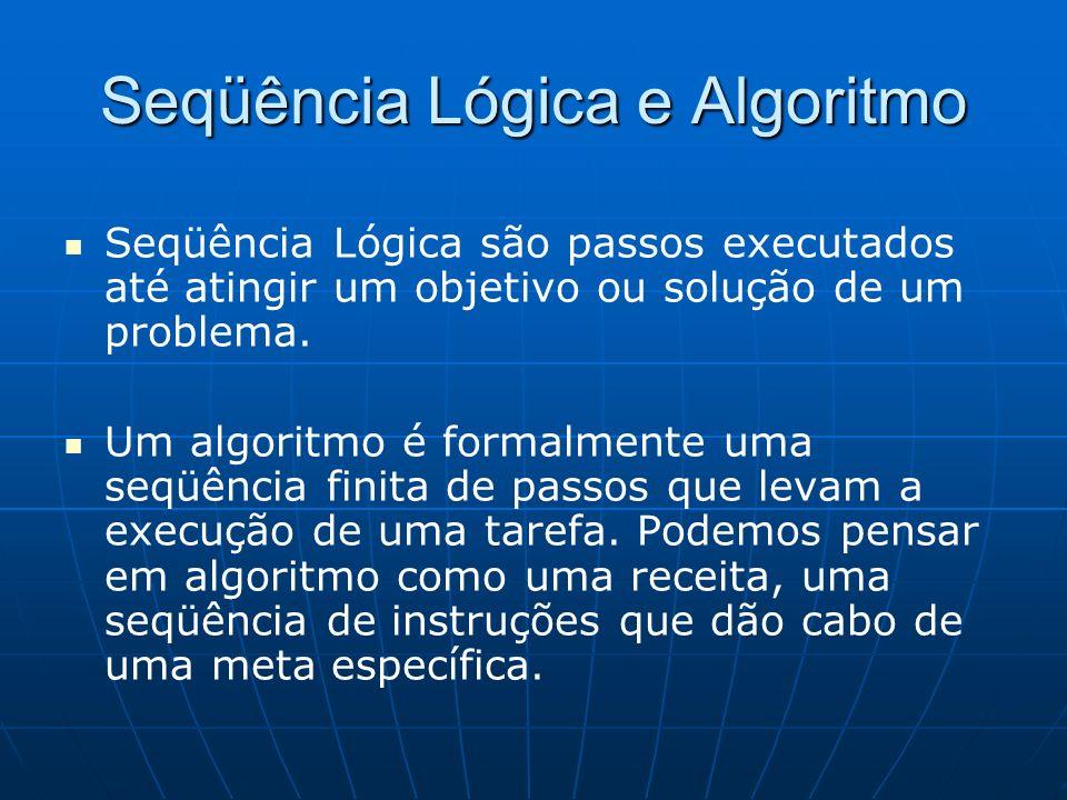 Seqüência Lógica e Algoritmo Seqüência Lógica são passos executados até atingir um objetivo ou solução de um problema. Um algoritmo é formalmente uma