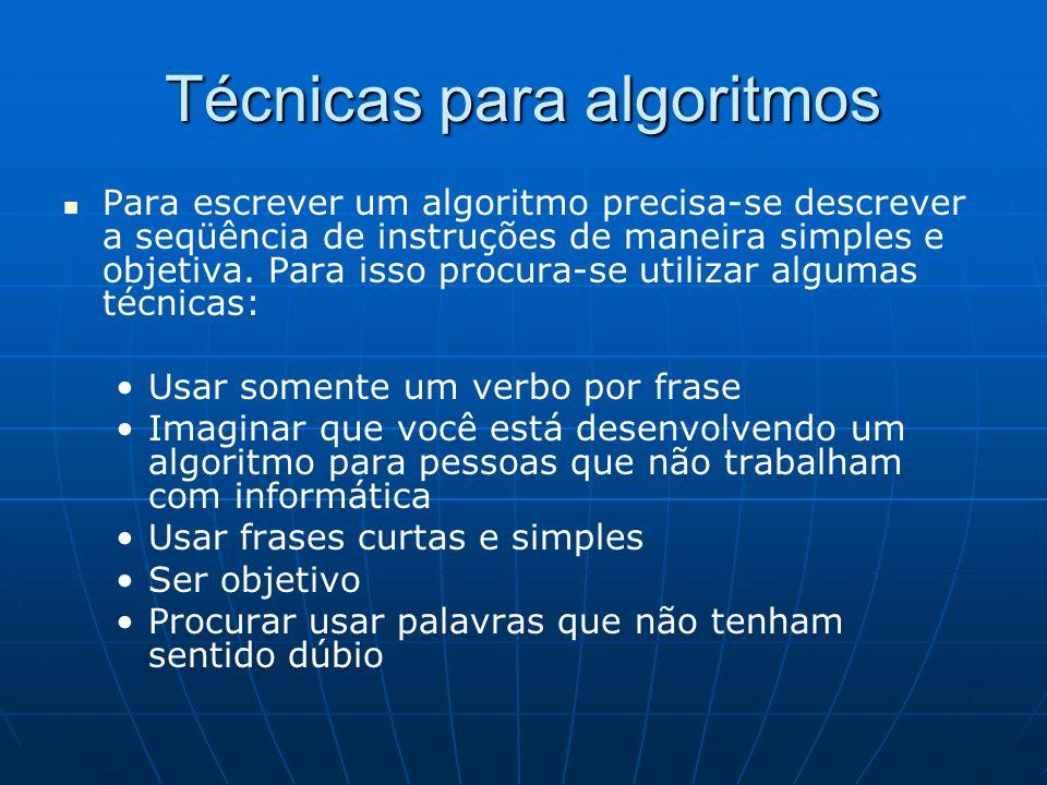 Técnicas para algoritmos Para escrever um algoritmo precisa-se descrever a seqüência de instruções de maneira simples e objetiva. Para isso procura-se