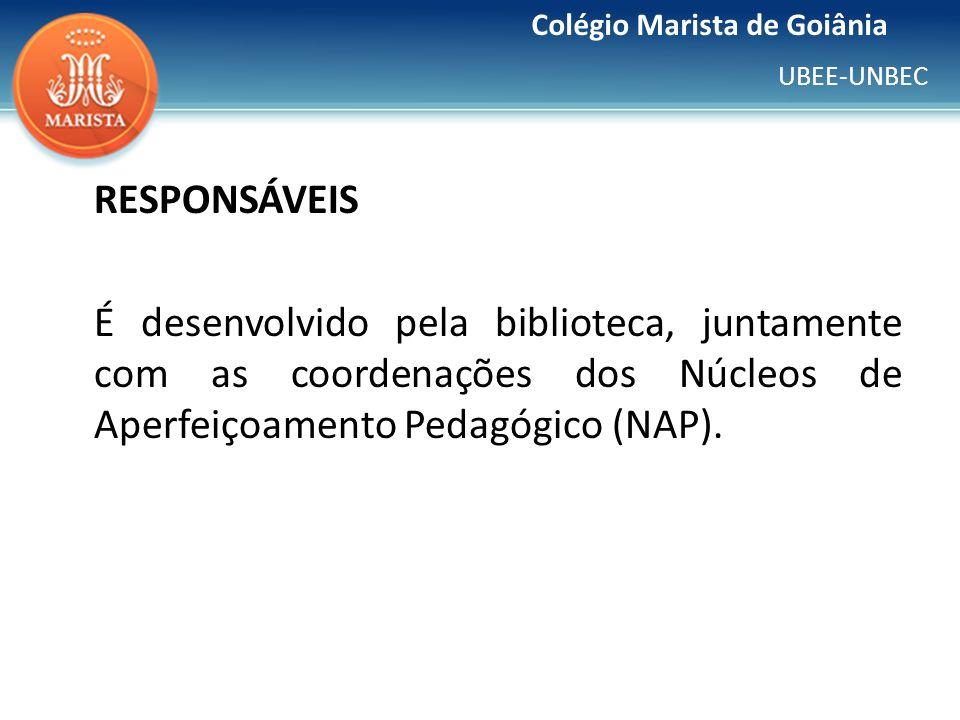 UBEE-UNBEC Colégio Marista de Goiânia RESPONSÁVEIS É desenvolvido pela biblioteca, juntamente com as coordenações dos Núcleos de Aperfeiçoamento Pedag