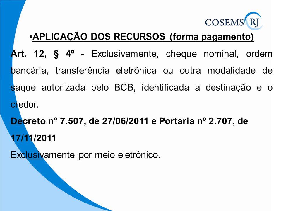 APLICAÇÃO DOS RECURSOS (forma pagamento) Art. 12, § 4º - Exclusivamente, cheque nominal, ordem bancária, transferência eletrônica ou outra modalidade